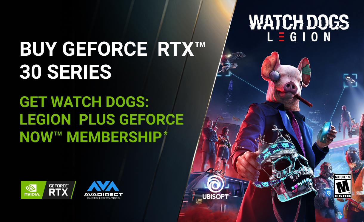 Buy GeForce RTX™ 30 Series, get Watch Dogs: Legion plus a 1-year GeForce NOW Founders membership.